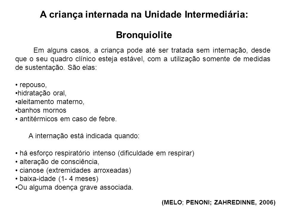 A criança internada na Unidade Intermediária: Bronquiolite (MELO; PENONI; ZAHREDINNE, 2006) Em alguns casos, a criança pode até ser tratada sem intern