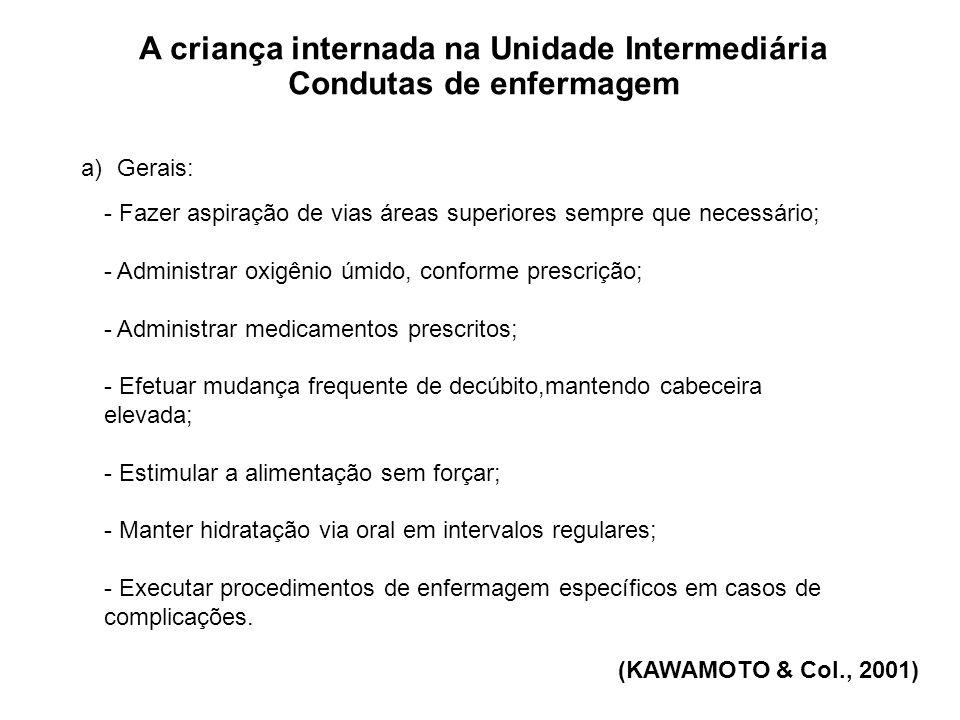 A criança internada na Unidade Intermediária Condutas de enfermagem a)Gerais: - Fazer aspiração de vias áreas superiores sempre que necessário; - Admi