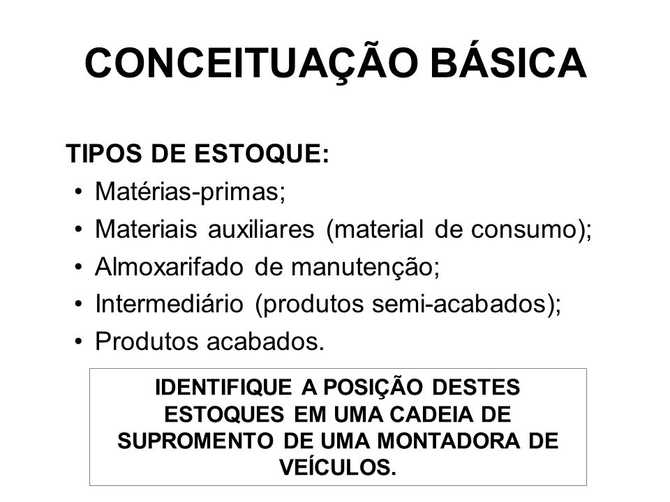 TIPOS DE ESTOQUE: Matérias-primas; Materiais auxiliares (material de consumo); Almoxarifado de manutenção; Intermediário (produtos semi-acabados); Produtos acabados.