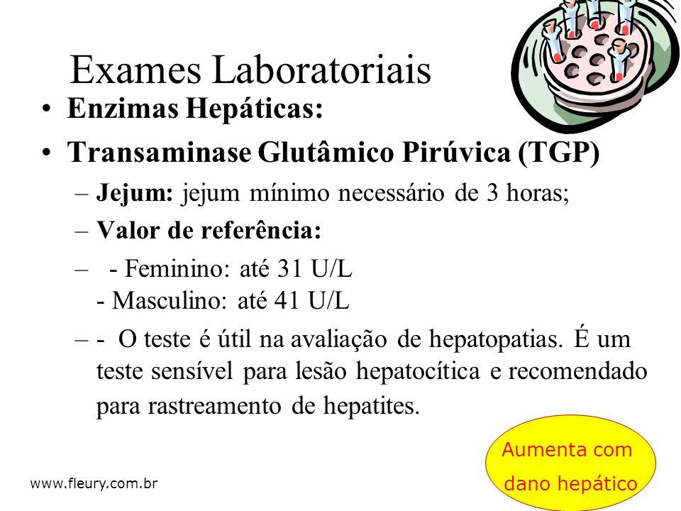 Enzimas Hepáticas: Transaminase Glutâmico Pirúvica (TGP) –Jejum: jejum mínimo necessário de 3 horas; –Valor de referência: –- Feminino: até 31 U/L - M