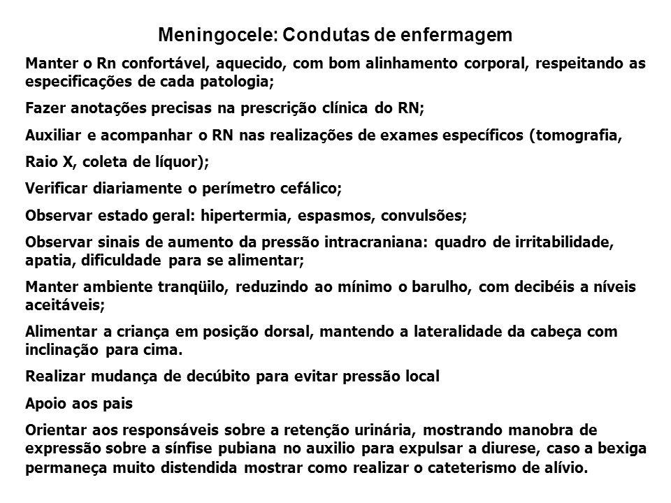Meningocele: Condutas de enfermagem Manter o Rn confortável, aquecido, com bom alinhamento corporal, respeitando as especificações de cada patologia;