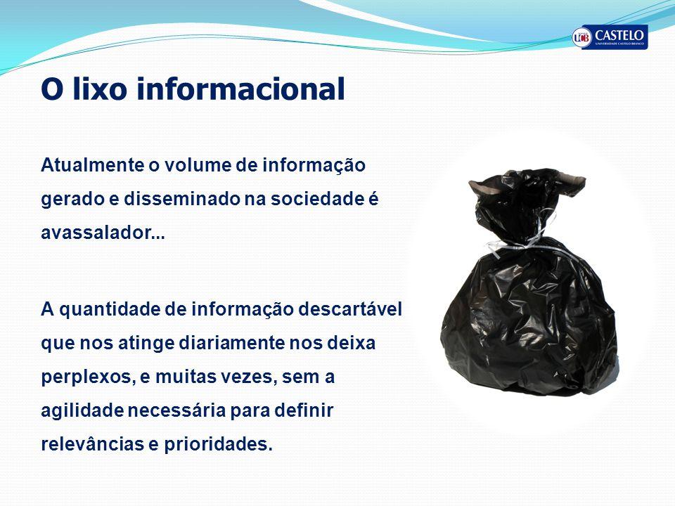 O lixo informacional Atualmente o volume de informação gerado e disseminado na sociedade é avassalador... A quantidade de informação descartável que n