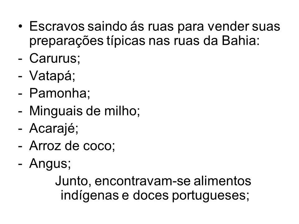 Escravos saindo ás ruas para vender suas preparações típicas nas ruas da Bahia: -Carurus; -Vatapá; -Pamonha; -Minguais de milho; -Acarajé; -Arroz de c