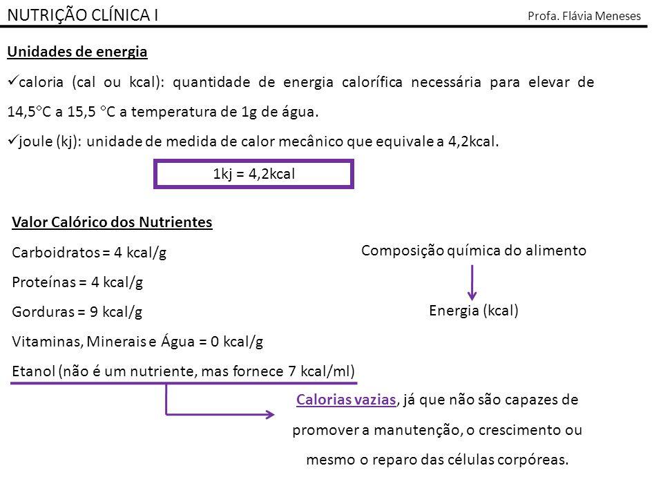 NUTRIÇÃO CLÍNICA I Profa. Flávia Meneses Unidades de energia caloria (cal ou kcal): quantidade de energia calorífica necessária para elevar de 14,5 C