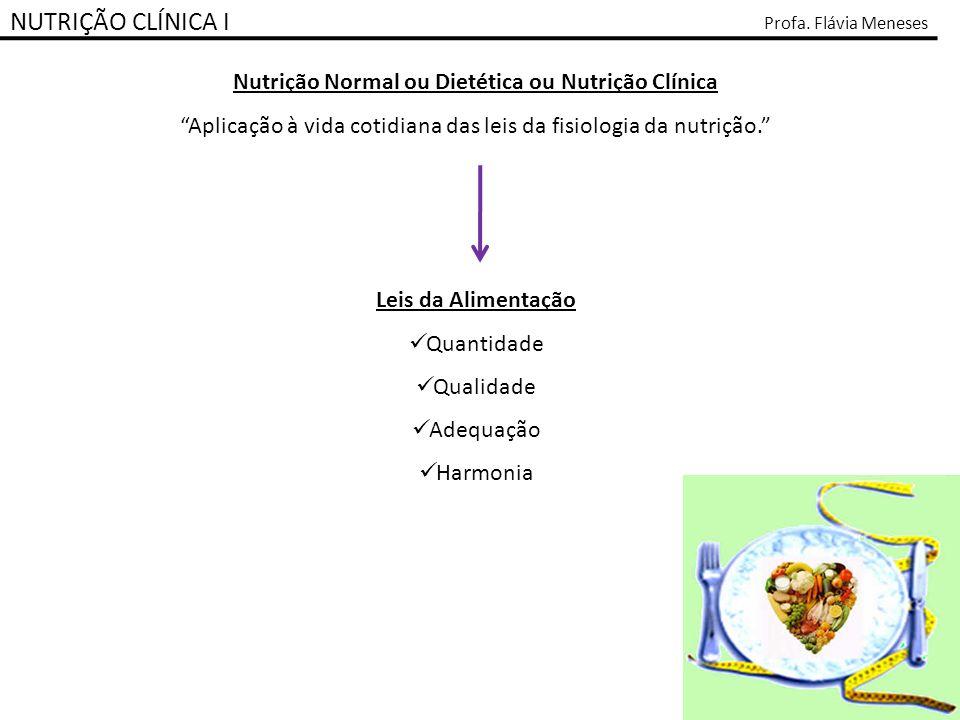 NUTRIÇÃO CLÍNICA I Profa. Flávia Meneses Nutrição Normal ou Dietética ou Nutrição Clínica Aplicação à vida cotidiana das leis da fisiologia da nutriçã