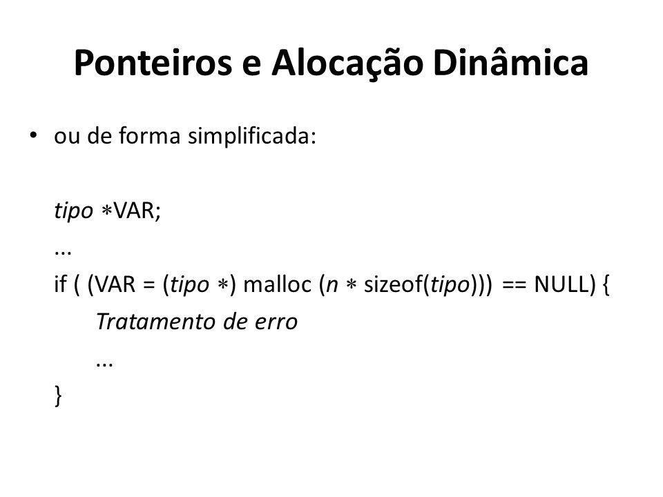 Ponteiros e Alocação Dinâmica ou de forma simplificada: tipo VAR;... if ( (VAR = (tipo ) malloc (n sizeof(tipo))) == NULL) { Tratamento de erro... }