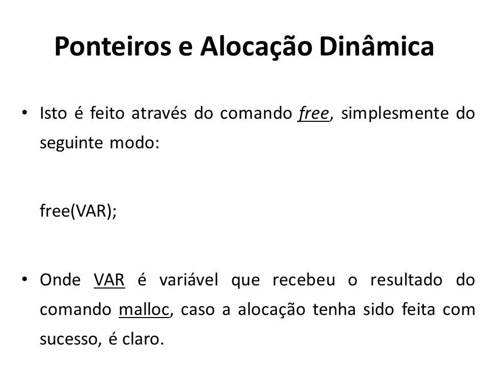 Ponteiros e Alocação Dinâmica Isto é feito através do comando free, simplesmente do seguinte modo: free(VAR); Onde VAR é variável que recebeu o resultado do comando malloc, caso a alocação tenha sido feita com sucesso, é claro.