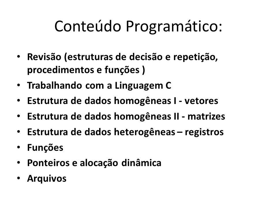 Conteúdo Programático: Revisão (estruturas de decisão e repetição, procedimentos e funções ) Trabalhando com a Linguagem C Estrutura de dados homogêne