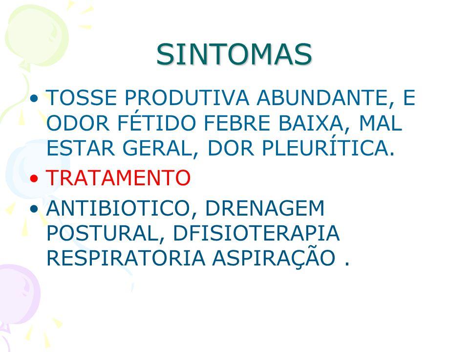 SINTOMAS TOSSE PRODUTIVA ABUNDANTE, E ODOR FÉTIDO FEBRE BAIXA, MAL ESTAR GERAL, DOR PLEURÍTICA. TRATAMENTO ANTIBIOTICO, DRENAGEM POSTURAL, DFISIOTERAP