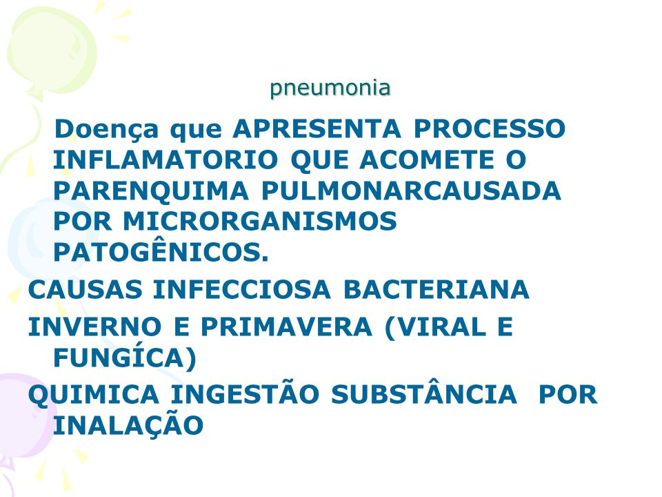 pneumonia Doença que APRESENTA PROCESSO INFLAMATORIO QUE ACOMETE O PARENQUIMA PULMONARCAUSADA POR MICRORGANISMOS PATOGÊNICOS. CAUSAS INFECCIOSA BACTER