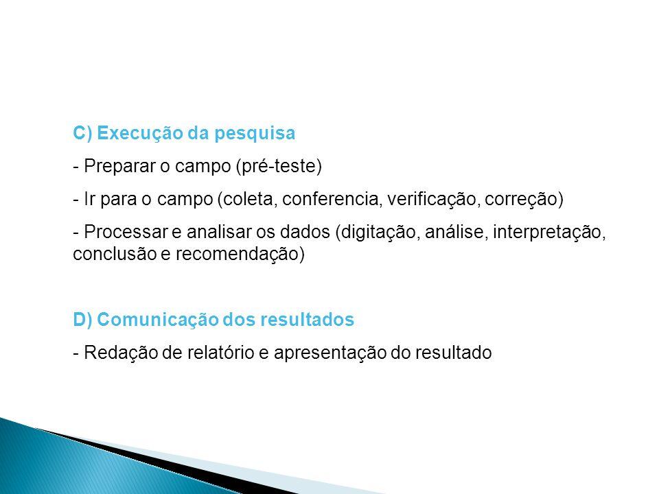 C) Execução da pesquisa - Preparar o campo (pré-teste) - Ir para o campo (coleta, conferencia, verificação, correção) - Processar e analisar os dados