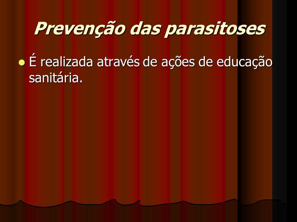 Prevenção das parasitoses É realizada através de ações de educação sanitária. É realizada através de ações de educação sanitária.