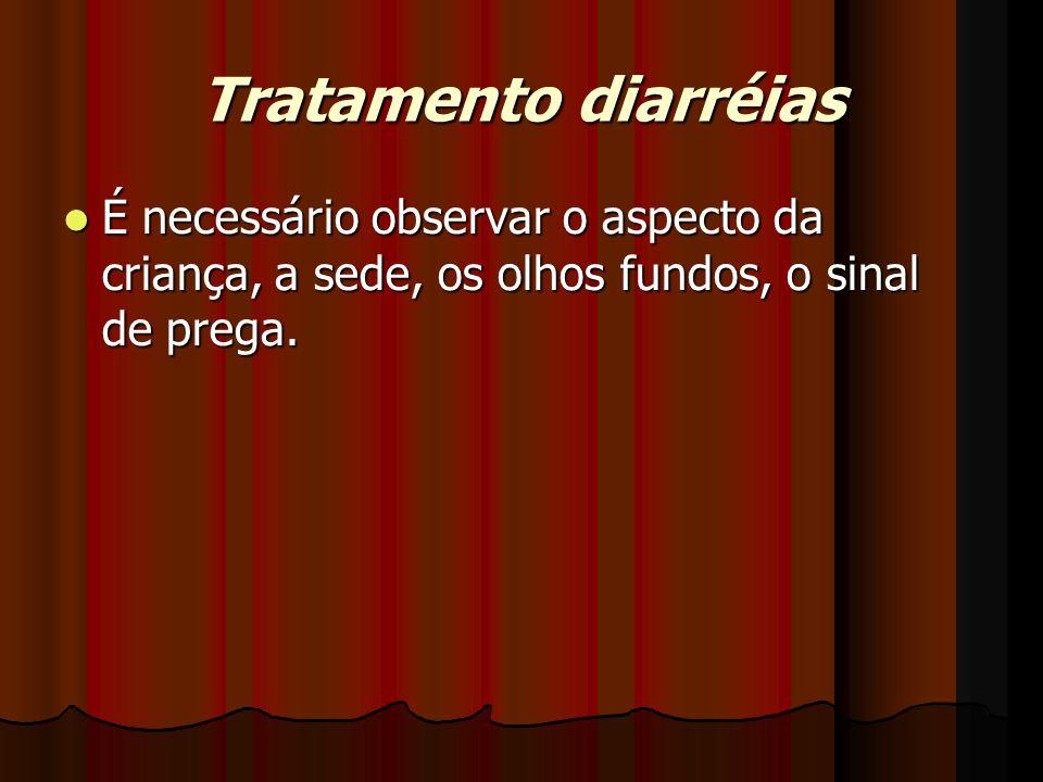 Tratamento diarréias É necessário observar o aspecto da criança, a sede, os olhos fundos, o sinal de prega. É necessário observar o aspecto da criança