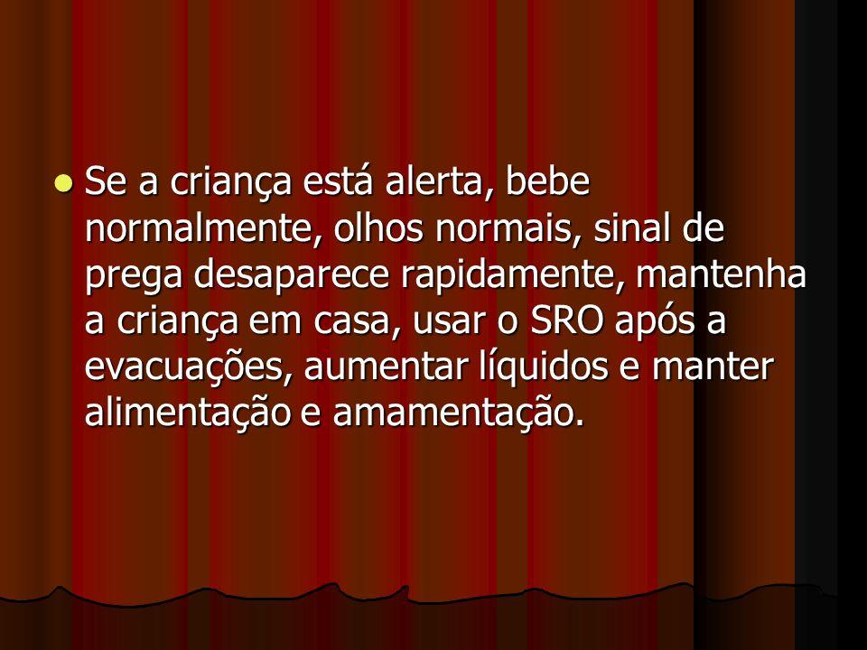 Se a criança está alerta, bebe normalmente, olhos normais, sinal de prega desaparece rapidamente, mantenha a criança em casa, usar o SRO após a evacua