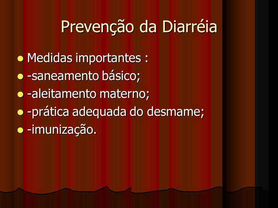 Prevenção da Diarréia Medidas importantes : Medidas importantes : -saneamento básico; -saneamento básico; -aleitamento materno; -aleitamento materno; -prática adequada do desmame; -prática adequada do desmame; -imunização.