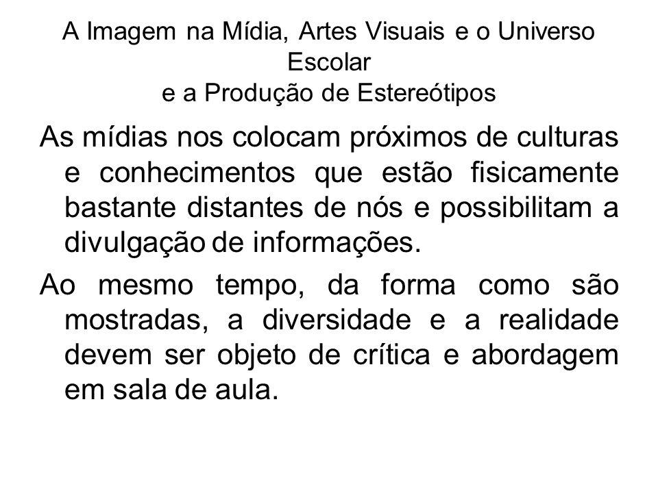 A Imagem na Mídia, Artes Visuais e o Universo Escolar e a Produção de Estereótipos As mídias nos colocam próximos de culturas e conhecimentos que estã