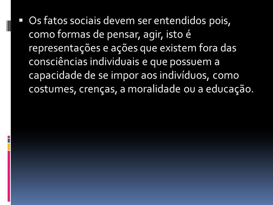 Os fatos sociais devem ser entendidos pois, como formas de pensar, agir, isto é representações e ações que existem fora das consciências individuais e
