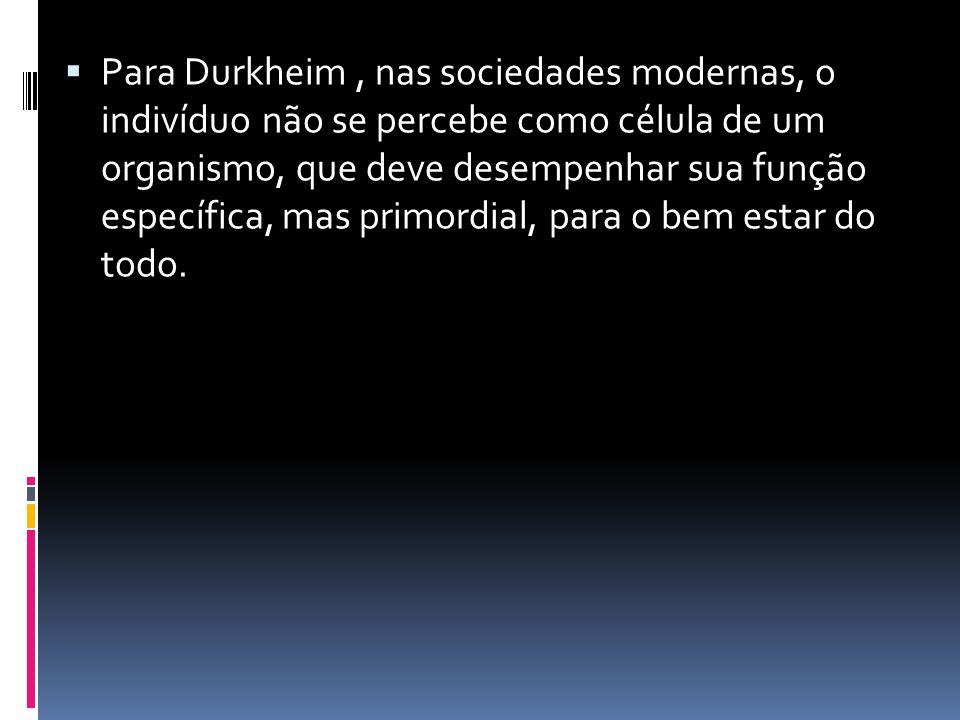Para Durkheim, nas sociedades modernas, o indivíduo não se percebe como célula de um organismo, que deve desempenhar sua função específica, mas primor