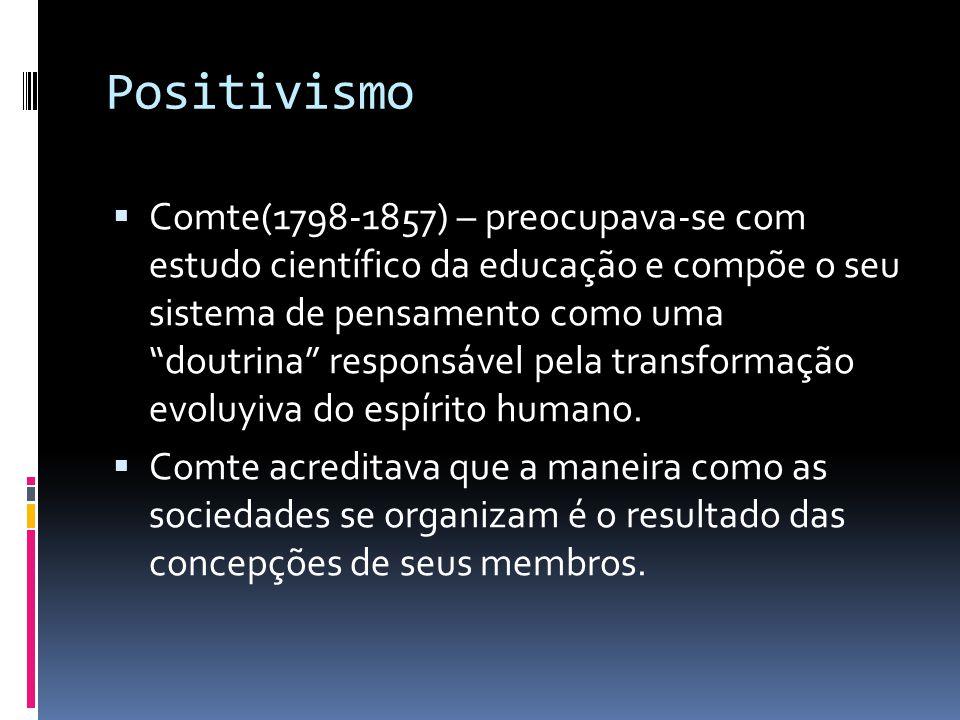 Positivismo Comte(1798-1857) – preocupava-se com estudo científico da educação e compõe o seu sistema de pensamento como uma doutrina responsável pela