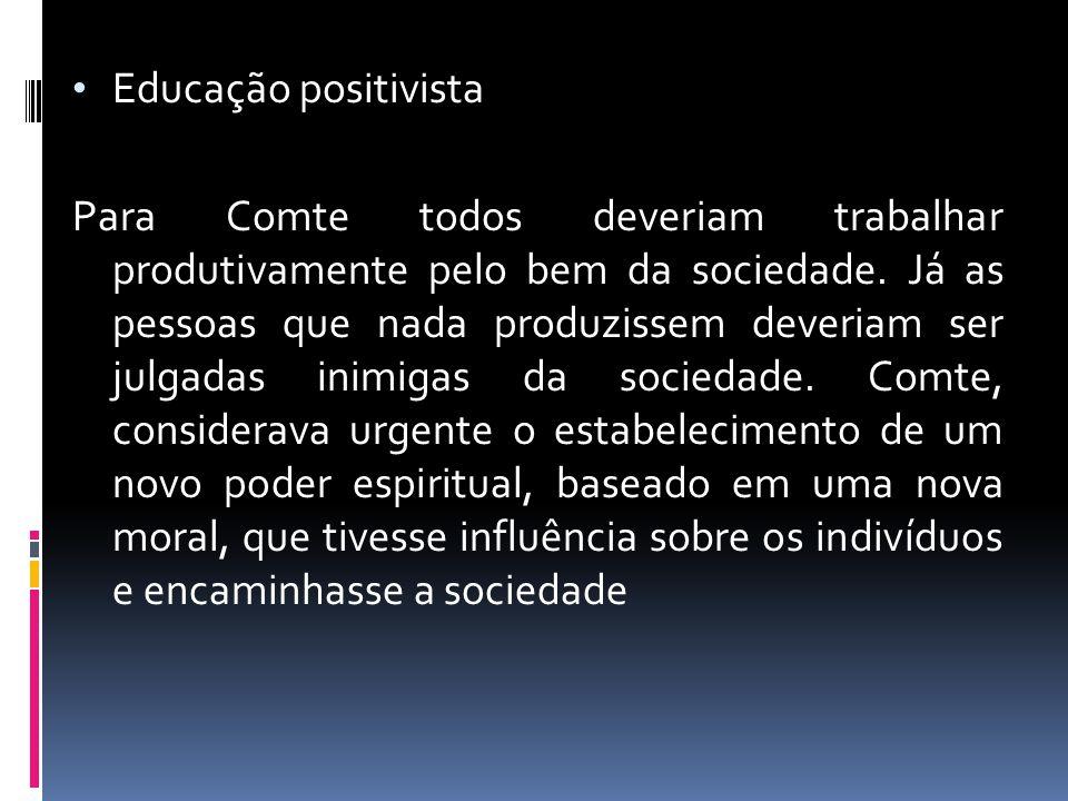 Educação positivista Para Comte todos deveriam trabalhar produtivamente pelo bem da sociedade. Já as pessoas que nada produzissem deveriam ser julgada