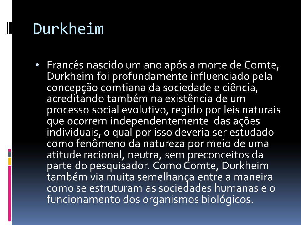 Durkheim Francês nascido um ano após a morte de Comte, Durkheim foi profundamente influenciado pela concepção comtiana da sociedade e ciência, acredit