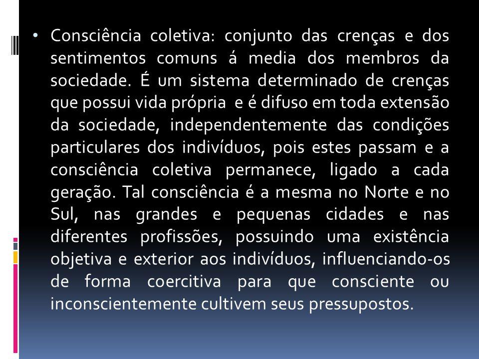 Consciência coletiva: conjunto das crenças e dos sentimentos comuns á media dos membros da sociedade. É um sistema determinado de crenças que possui v