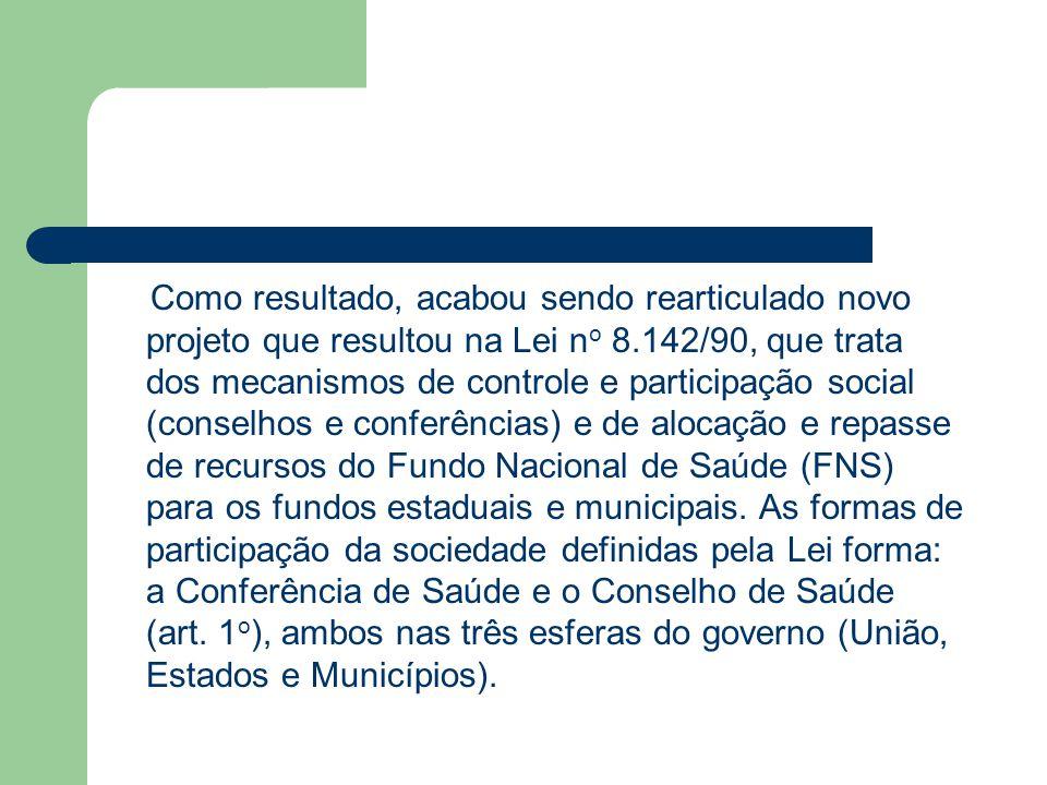 Como resultado, acabou sendo rearticulado novo projeto que resultou na Lei n o 8.142/90, que trata dos mecanismos de controle e participação social (c