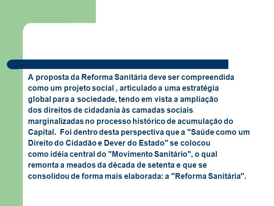 A proposta da Reforma Sanitária deve ser compreendida como um projeto social, articulado a uma estratégia global para a sociedade, tendo em vista a am