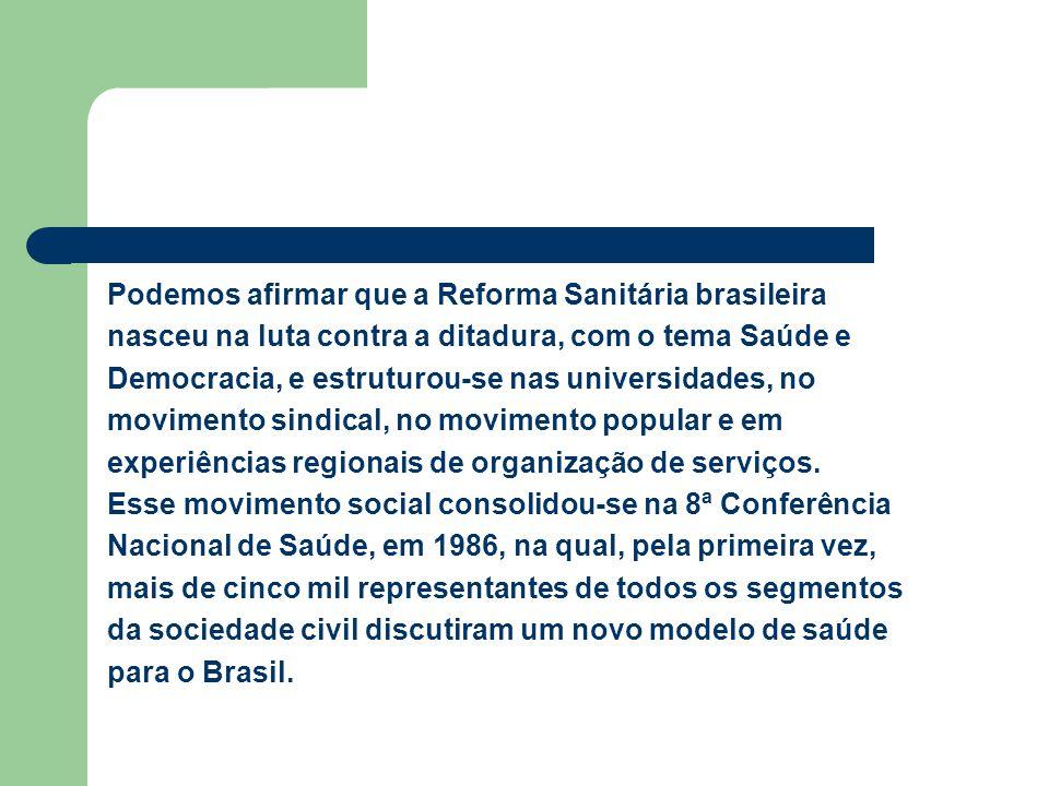 Podemos afirmar que a Reforma Sanitária brasileira nasceu na luta contra a ditadura, com o tema Saúde e Democracia, e estruturou-se nas universidades,