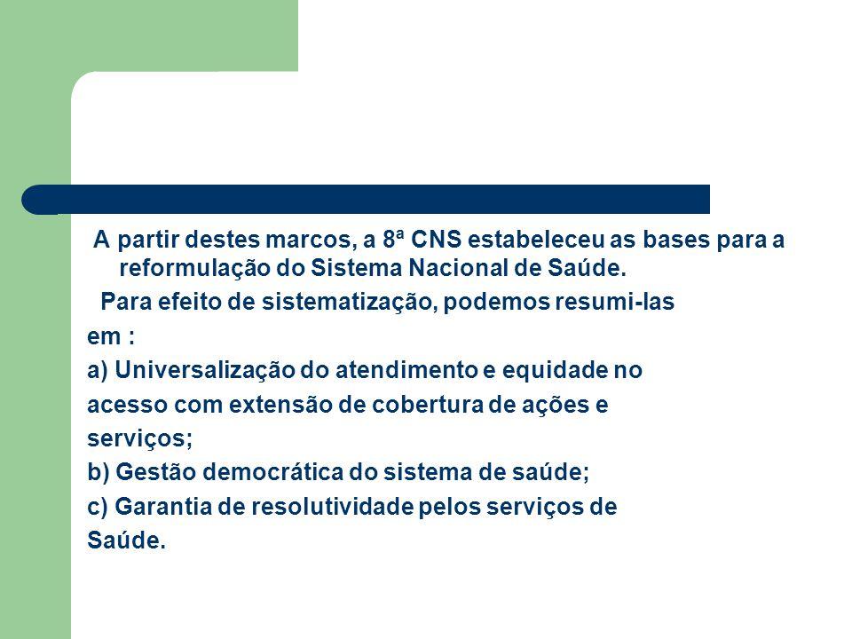 A partir destes marcos, a 8ª CNS estabeleceu as bases para a reformulação do Sistema Nacional de Saúde. Para efeito de sistematização, podemos resumi-