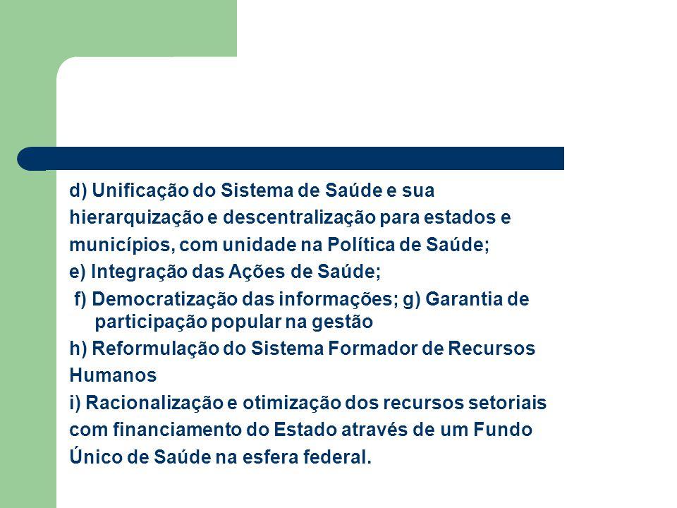d) Unificação do Sistema de Saúde e sua hierarquização e descentralização para estados e municípios, com unidade na Política de Saúde; e) Integração d