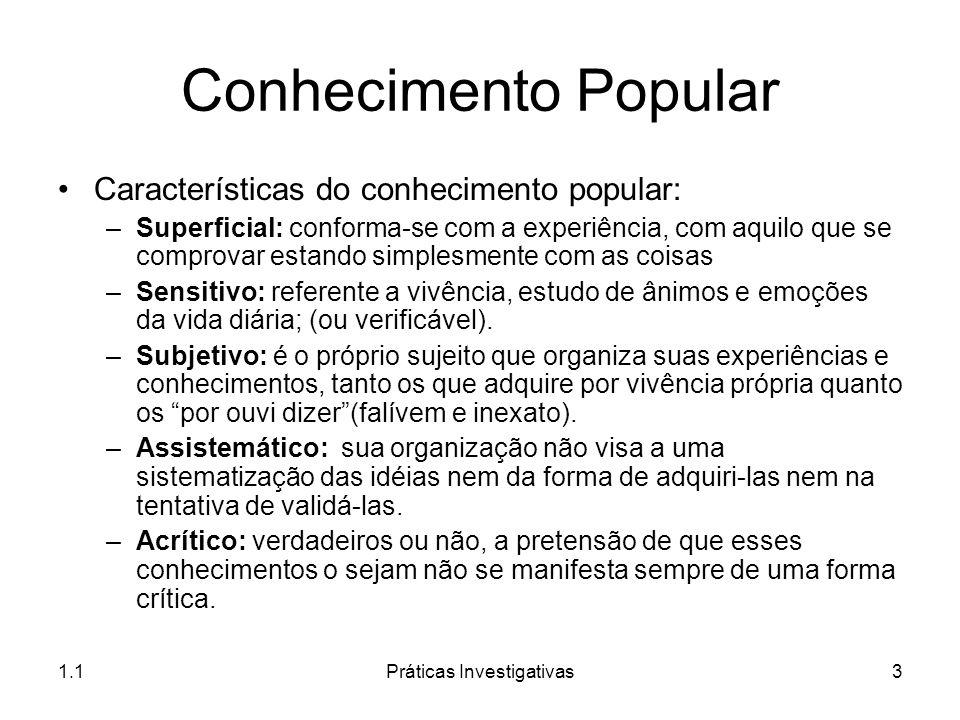 1.1Práticas Investigativas3 Conhecimento Popular Características do conhecimento popular: –Superficial: conforma-se com a experiência, com aquilo que
