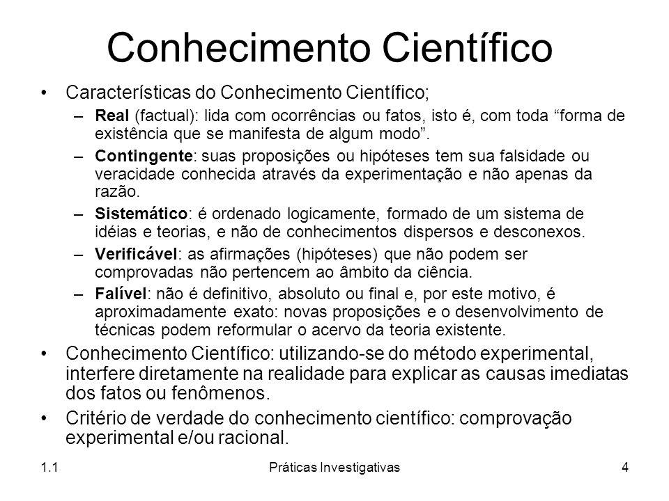 1.1Práticas Investigativas4 Conhecimento Científico Características do Conhecimento Científico; –Real (factual): lida com ocorrências ou fatos, isto é
