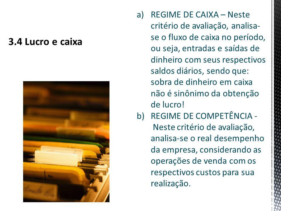 a)REGIME DE CAIXA – Neste critério de avaliação, analisa- se o fluxo de caixa no período, ou seja, entradas e saídas de dinheiro com seus respectivos saldos diários, sendo que: sobra de dinheiro em caixa não é sinônimo da obtenção de lucro.