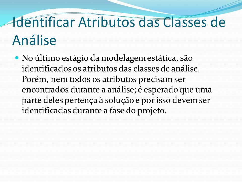 Identificar Atributos das Classes de Análise No último estágio da modelagem estática, são identificados os atributos das classes de análise. Porém, ne