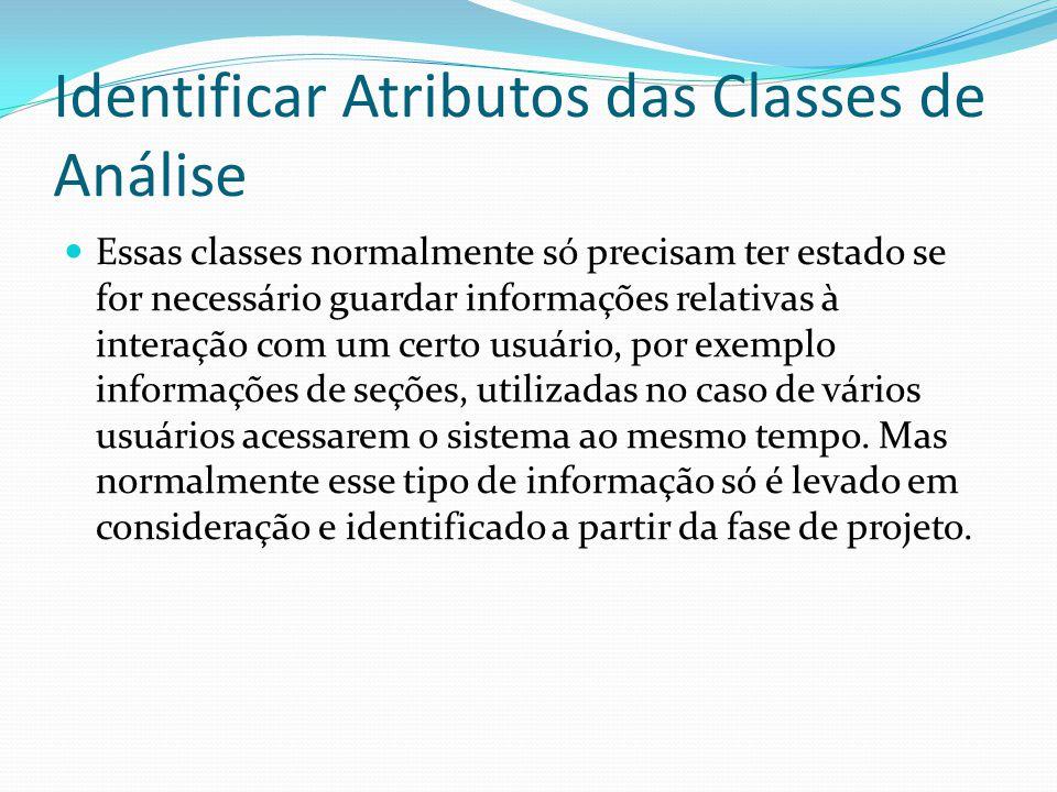 Identificar Atributos das Classes de Análise Essas classes normalmente só precisam ter estado se for necessário guardar informações relativas à intera