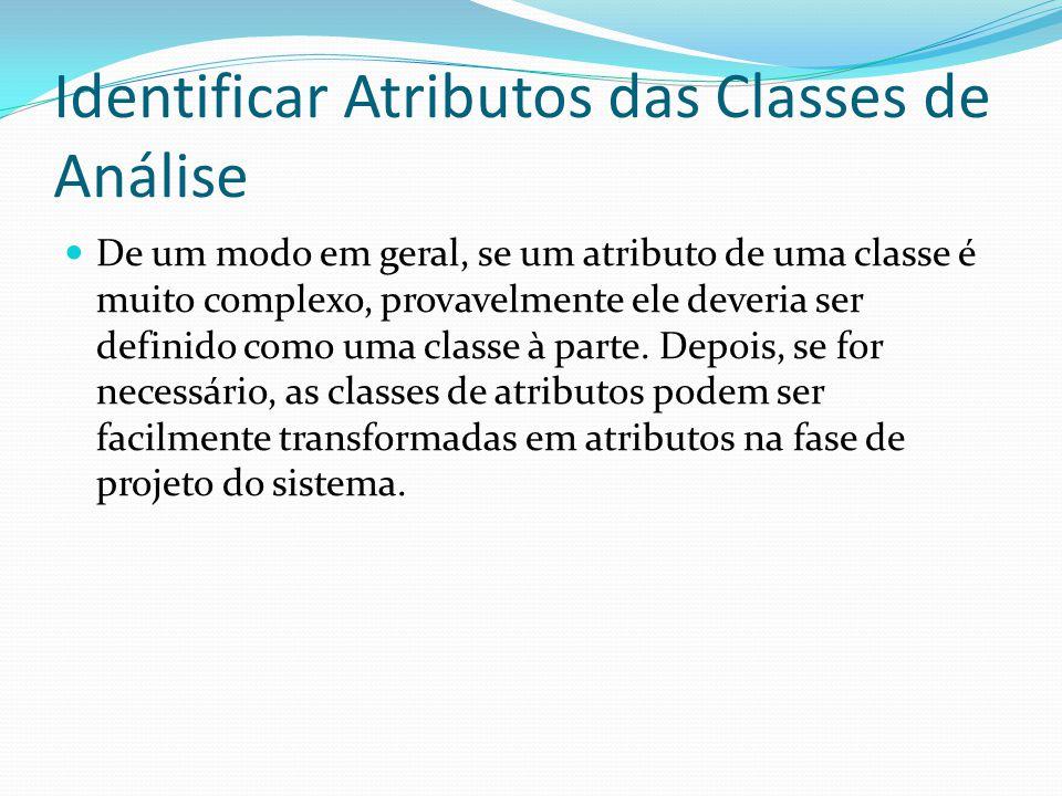 Identificar Atributos das Classes de Análise De um modo em geral, se um atributo de uma classe é muito complexo, provavelmente ele deveria ser definid