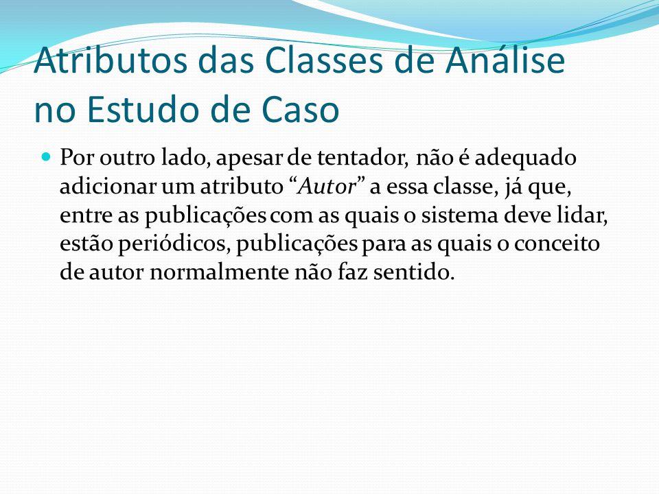 Atributos das Classes de Análise no Estudo de Caso Por outro lado, apesar de tentador, não é adequado adicionar um atributo Autor a essa classe, já qu