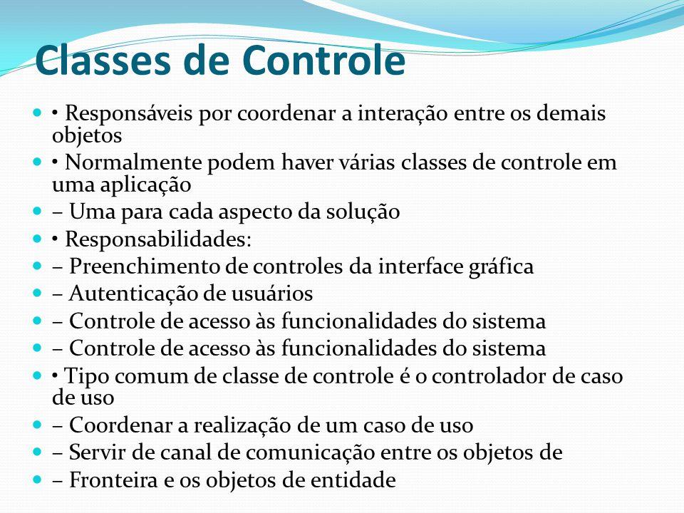 Classes de Controle Responsáveis por coordenar a interação entre os demais objetos Normalmente podem haver várias classes de controle em uma aplicação
