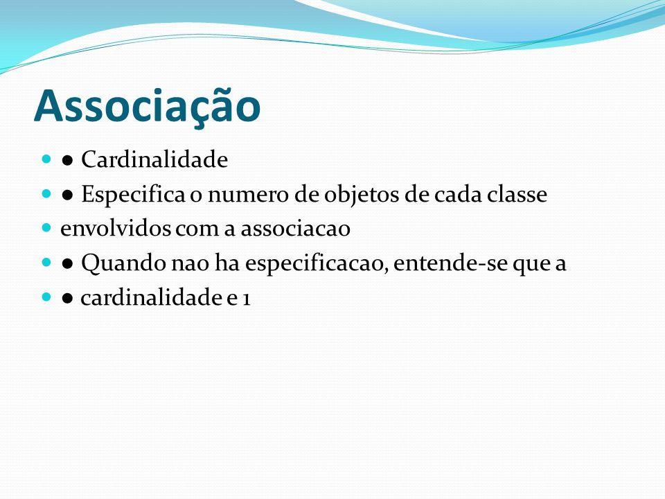 Cardinalidade Especifica o numero de objetos de cada classe envolvidos com a associacao Quando nao ha especificacao, entende-se que a cardinalidade e