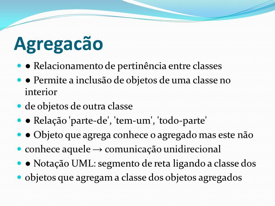 Agregacão Relacionamento de pertinência entre classes Permite a inclusão de objetos de uma classe no interior de objetos de outra classe Relação 'part