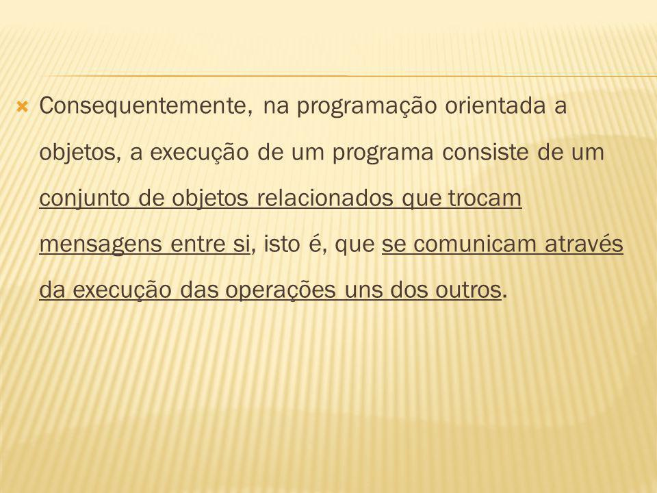 Consequentemente, na programação orientada a objetos, a execução de um programa consiste de um conjunto de objetos relacionados que trocam mensagens entre si, isto é, que se comunicam através da execução das operações uns dos outros.