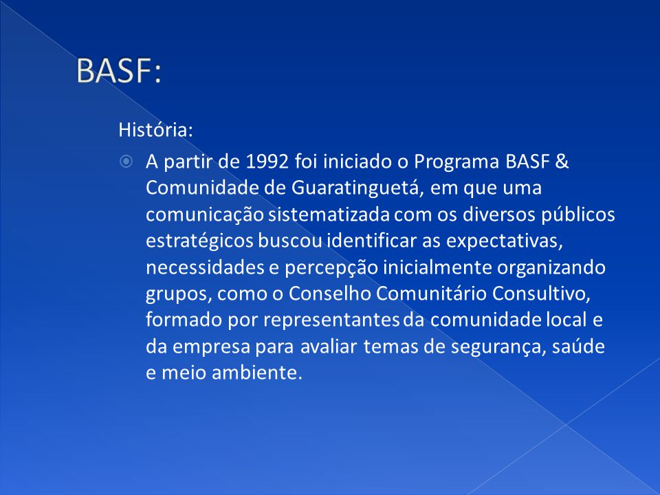 História: A partir de 1992 foi iniciado o Programa BASF & Comunidade de Guaratinguetá, em que uma comunicação sistematizada com os diversos públicos e
