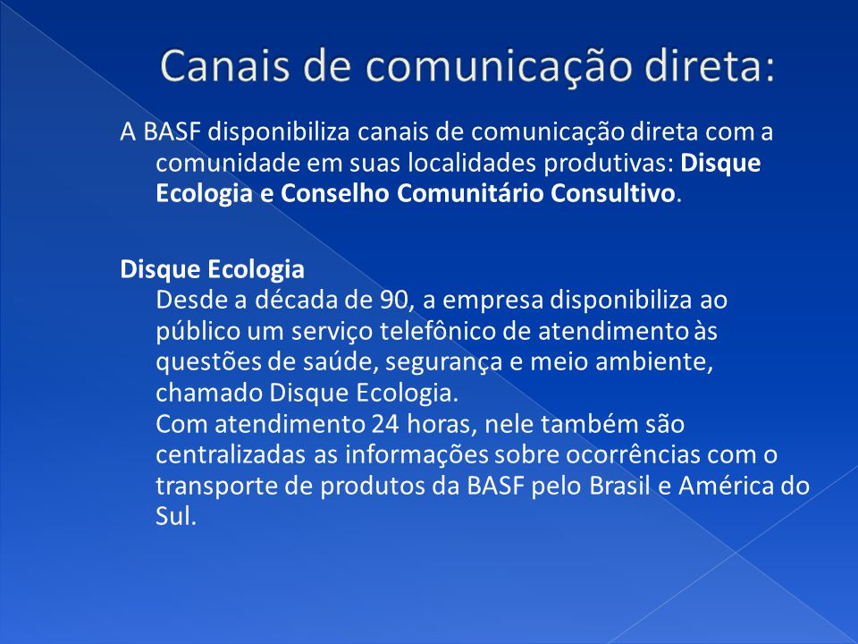 A BASF disponibiliza canais de comunicação direta com a comunidade em suas localidades produtivas: Disque Ecologia e Conselho Comunitário Consultivo.