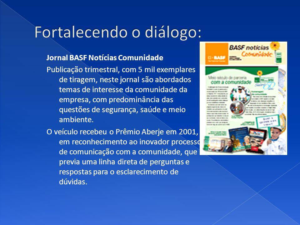 Jornal BASF Notícias Comunidade Publicação trimestral, com 5 mil exemplares de tiragem, neste jornal são abordados temas de interesse da comunidade da empresa, com predominância das questões de segurança, saúde e meio ambiente.