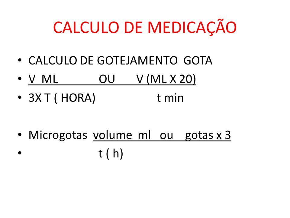CALCULO DE MEDICAÇÃO CALCULO DE GOTEJAMENTO GOTA V ML OU V (ML X 20) 3X T ( HORA) t min Microgotas volume ml ou gotas x 3 t ( h)