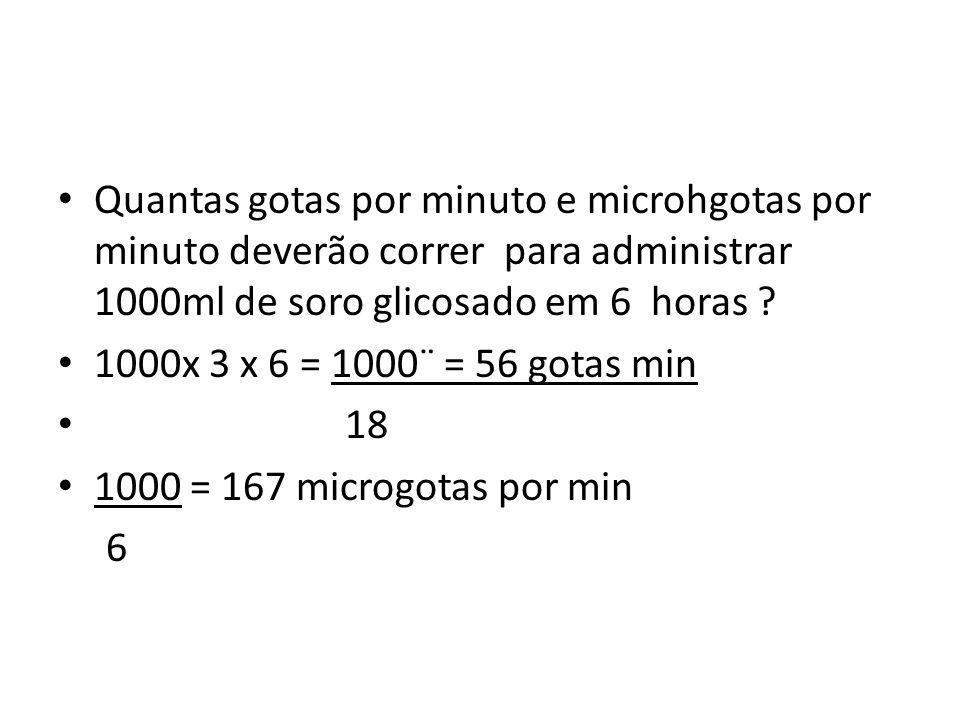 Quantas gotas por minuto e microhgotas por minuto deverão correr para administrar 1000ml de soro glicosado em 6 horas ? 1000x 3 x 6 = 1000¨ = 56 gotas