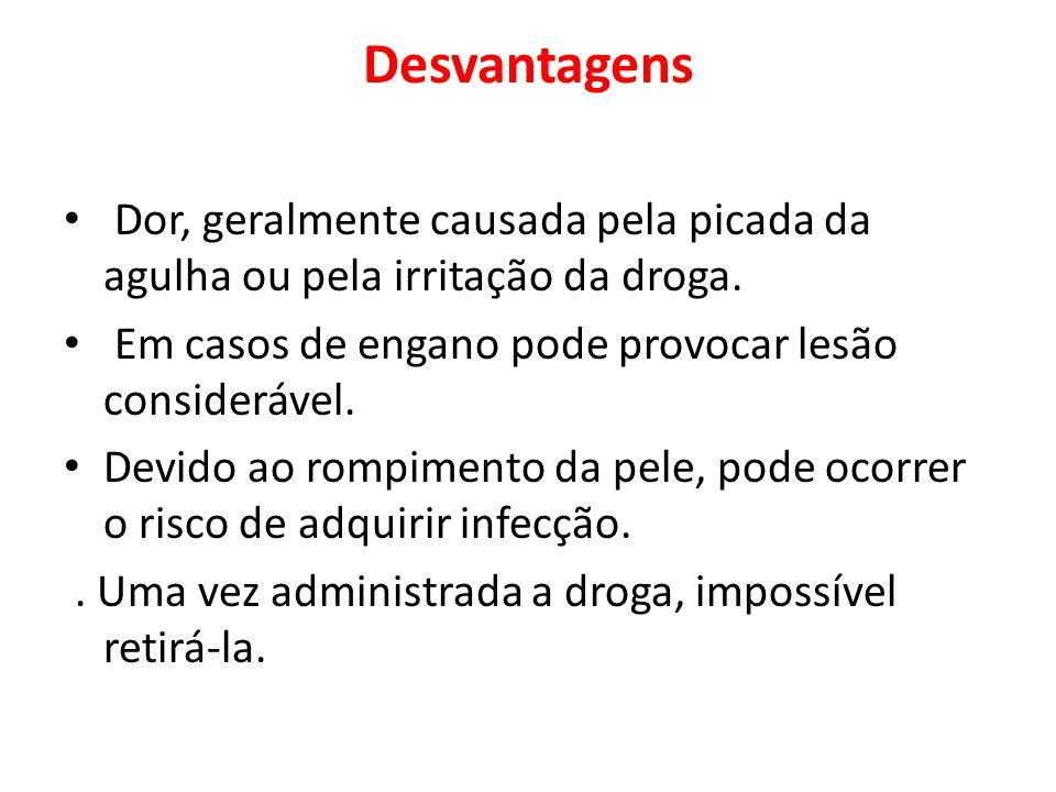 Desvantagens Dor, geralmente causada pela picada da agulha ou pela irritação da droga.