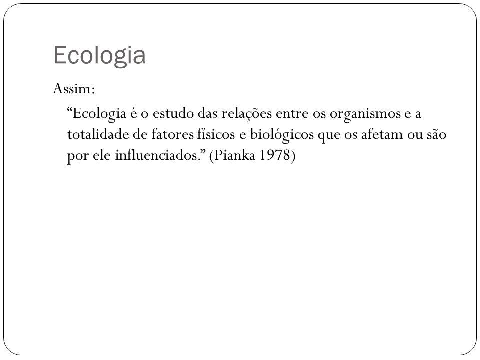 Ecologia Assim: Ecologia é o estudo das relações entre os organismos e a totalidade de fatores físicos e biológicos que os afetam ou são por ele influ