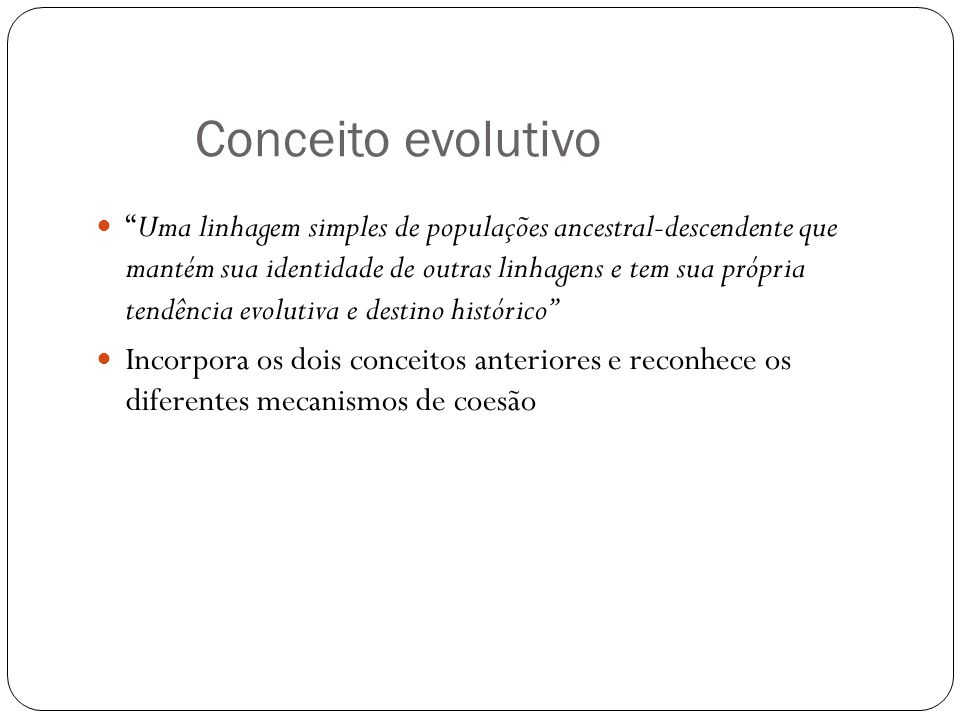 Conceito evolutivo Uma linhagem simples de populações ancestral-descendente que mantém sua identidade de outras linhagens e tem sua própria tendência